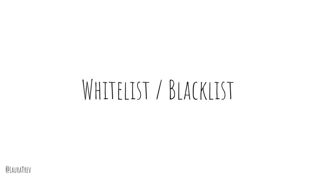 @LauraTrev Whitelist / Blacklist