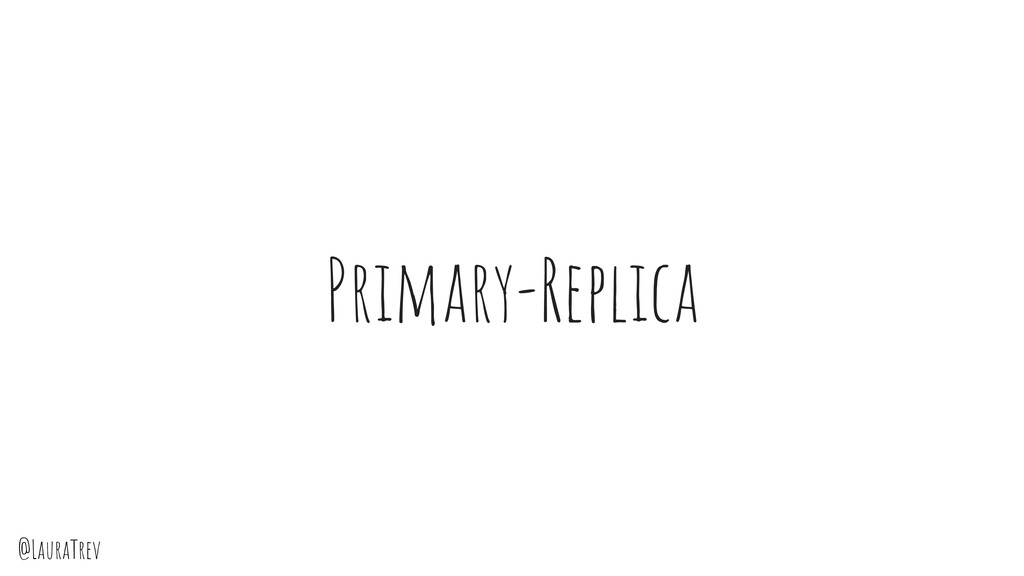 @LauraTrev Primary-Replica