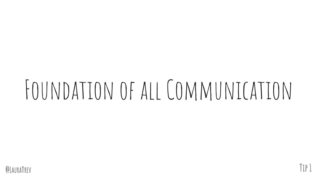 @LauraTrev Foundation of all Communication Tip 1