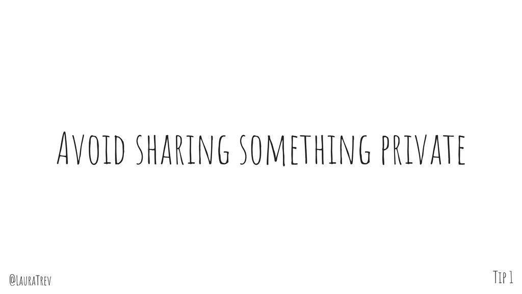 @LauraTrev Avoid sharing something private Tip 1