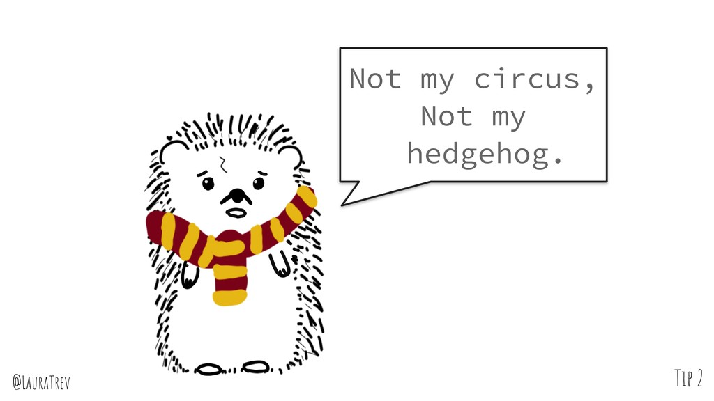 @LauraTrev Not my circus, Not my hedgehog. Tip 2