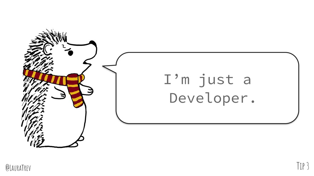 @LauraTrev Tip 3 I'm just a Developer.