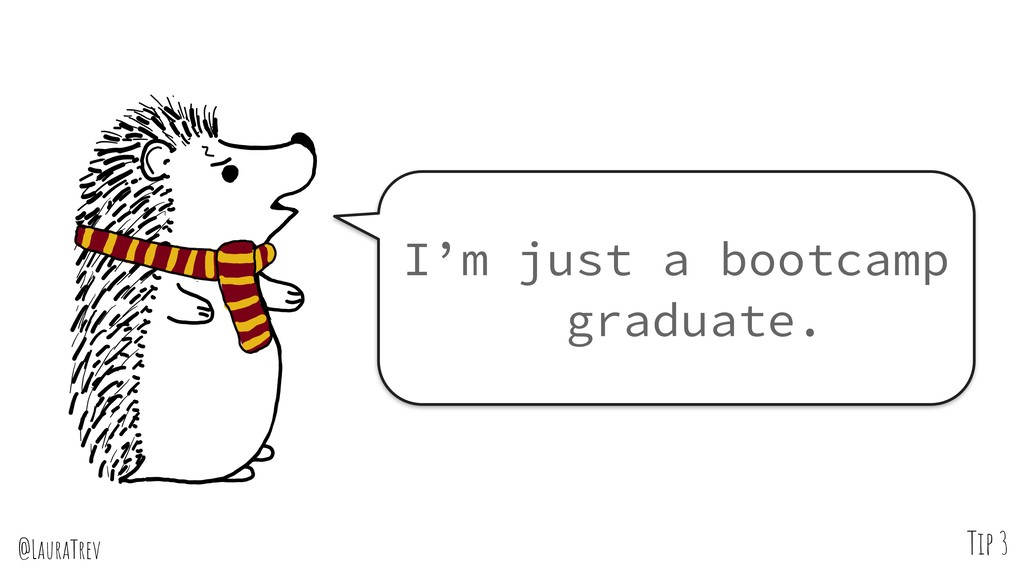 @LauraTrev Tip 3 I'm just a bootcamp graduate.