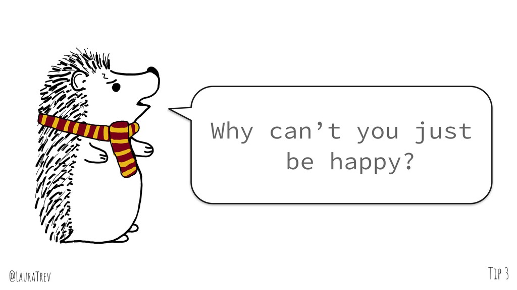 @LauraTrev Tip 3 Why can't you just be happy?