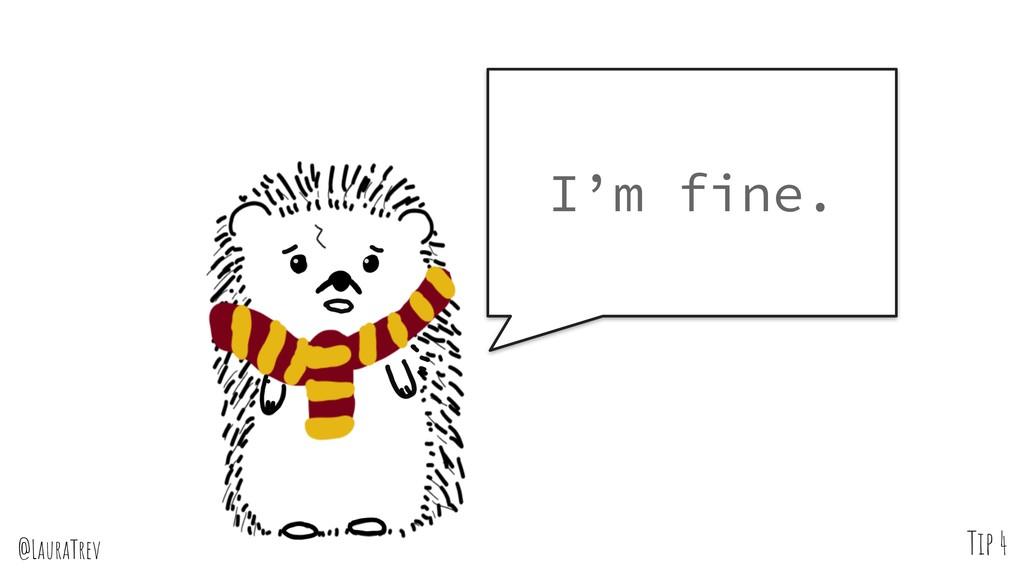 @LauraTrev Tip 4 I'm fine.