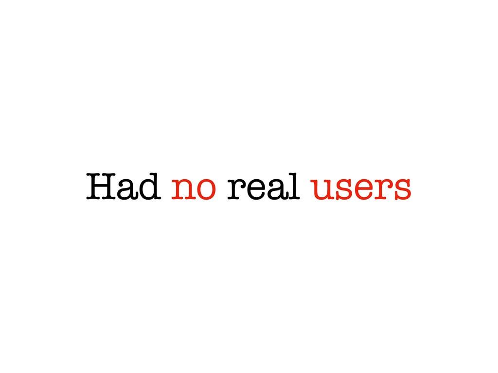 Had no real users