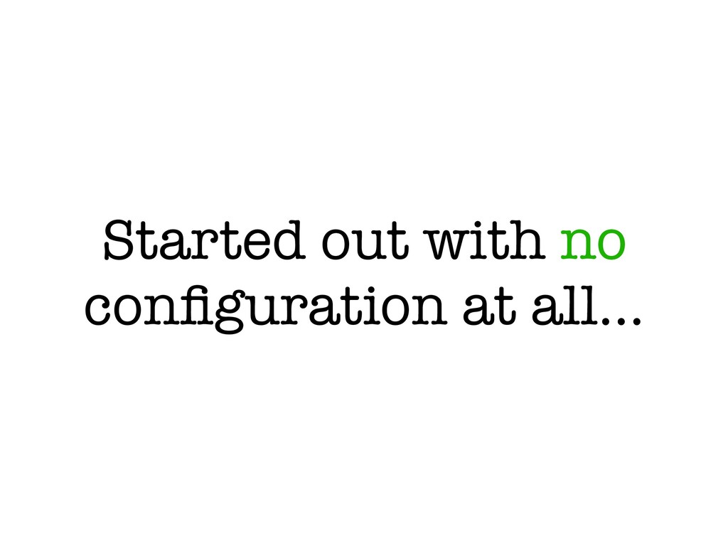 Started out with no configuration at all…