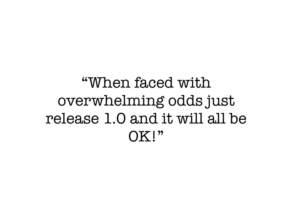 """When faced with overwhelming odds just release..."