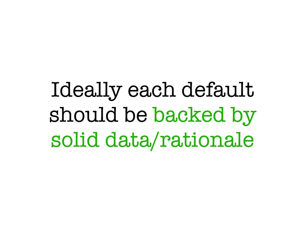 Ideally each default should be backed by solid ...
