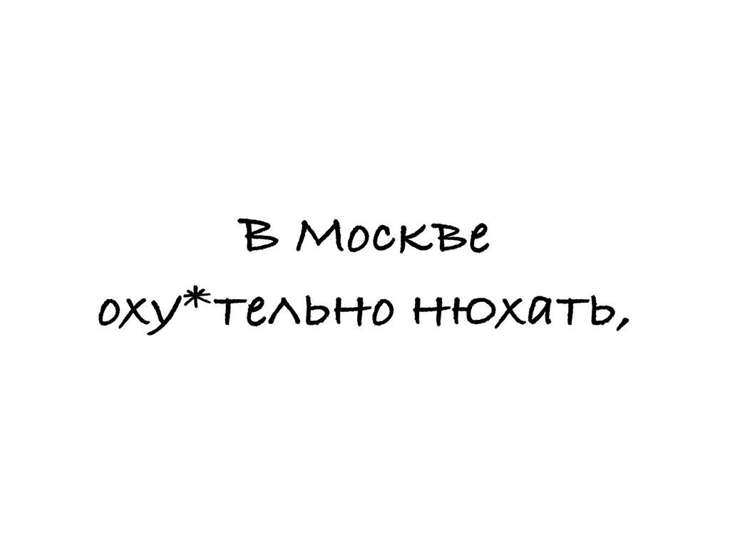 В Москве оху*тельно нюхать,