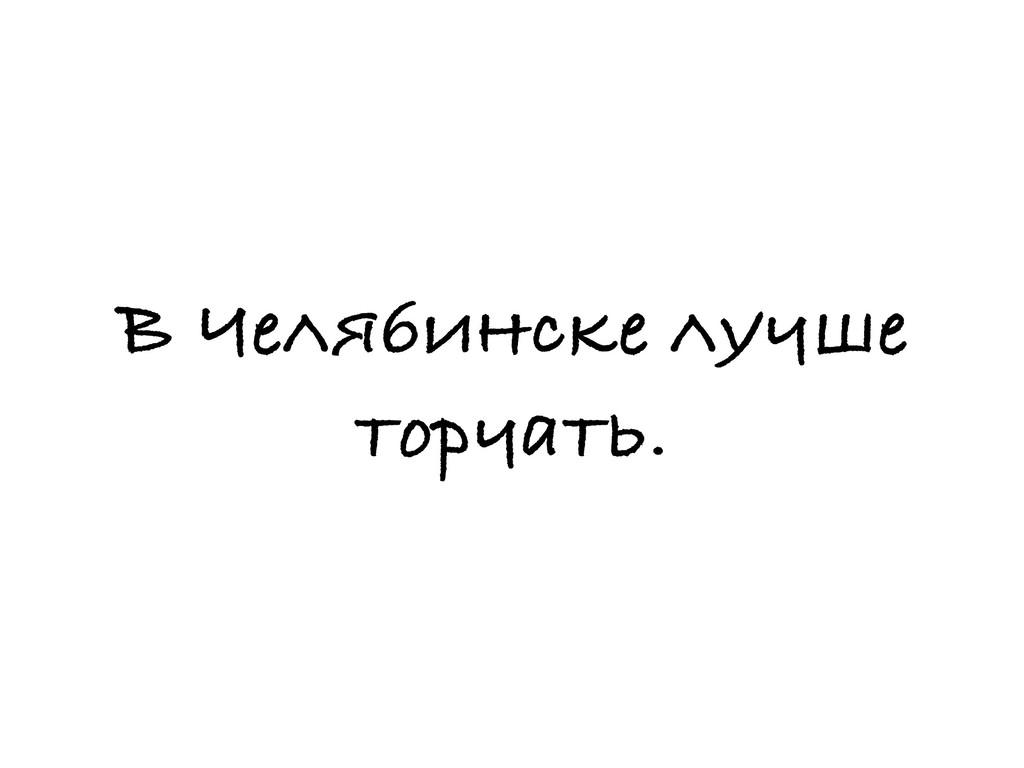 В Челябинске лучше торчать.
