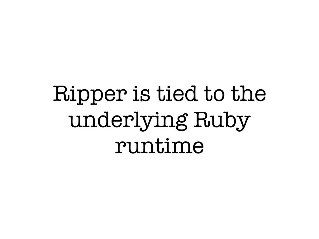 Ripper is tied to the underlying Ruby runtime