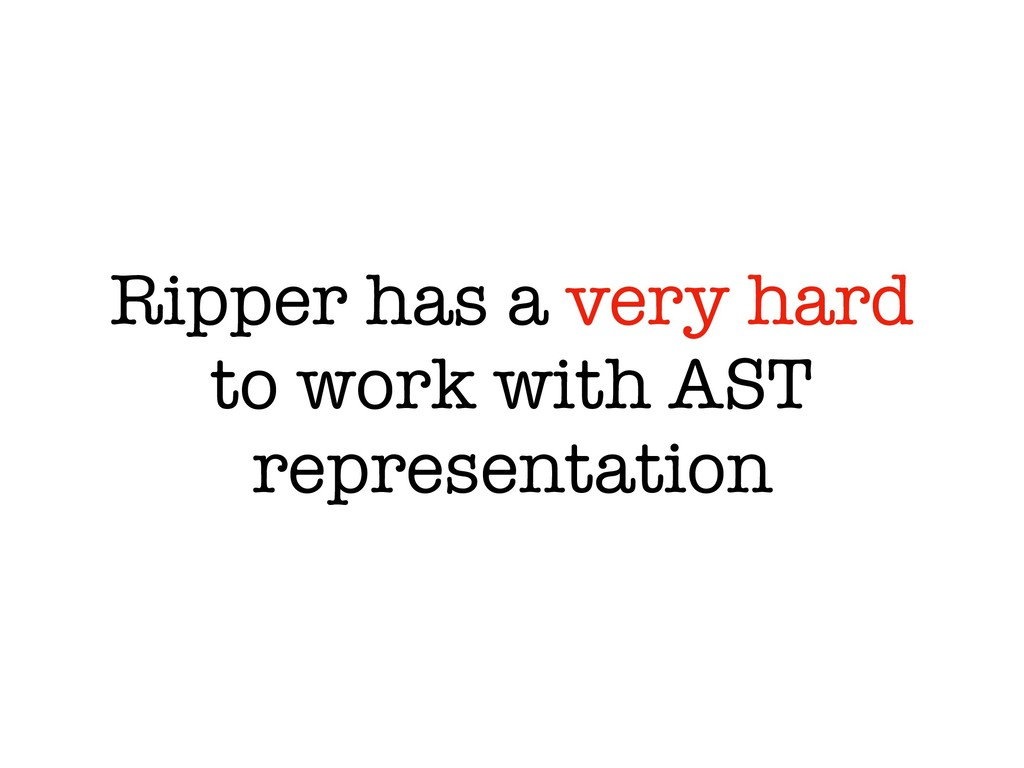 Ripper has a very hard to work with AST represe...