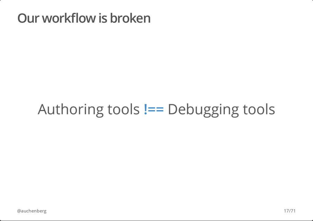 Our workflow is broken Authoring tools !== Debug...