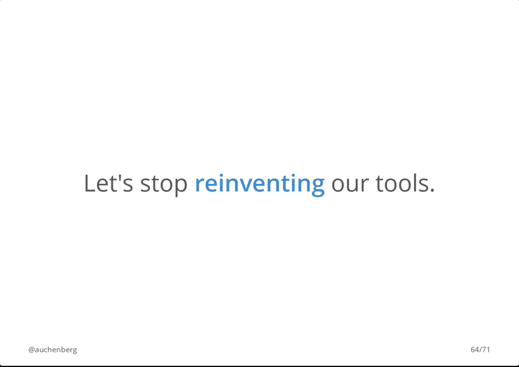 Let's stop reinventing our tools. @auchenberg 6...