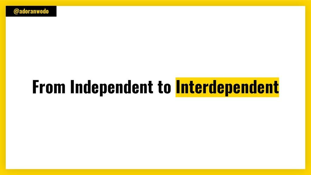 @adoranwodo From Independent to Interdependent