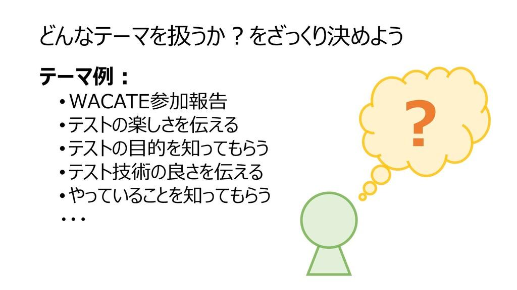 どんなテーマを扱うか?をざっくり決めよう テーマ例: • WACATE参加報告 •テストの楽し...