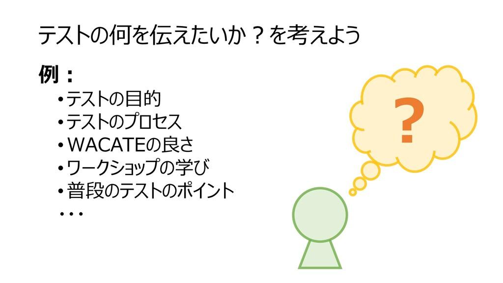 テストの何を伝えたいか?を考えよう 例: • テストの目的 •テストのプロセス • WACAT...