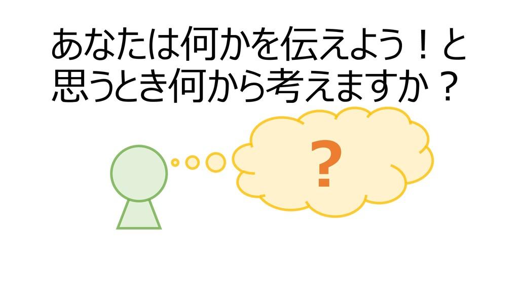 あなたは何かを伝えよう!と 思うとき何から考えますか? ?