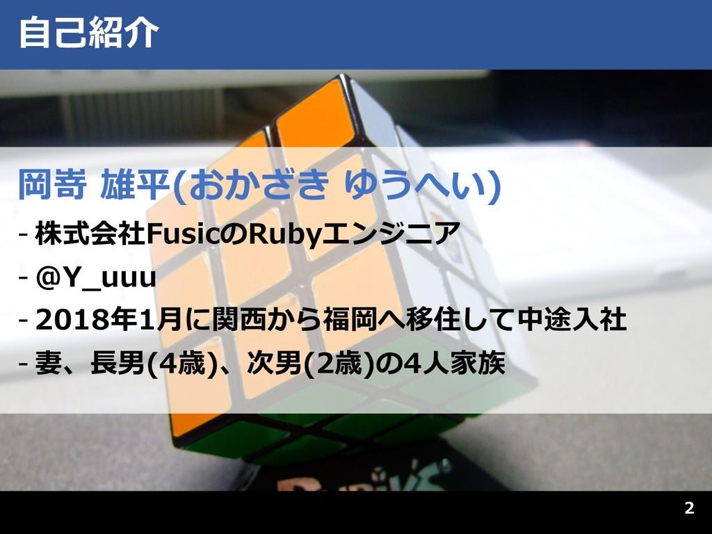 2 ⾃⼰紹介 岡嵜 雄平(おかざき ゆうへい) - 株式会社FusicのRubyエンジニア -...