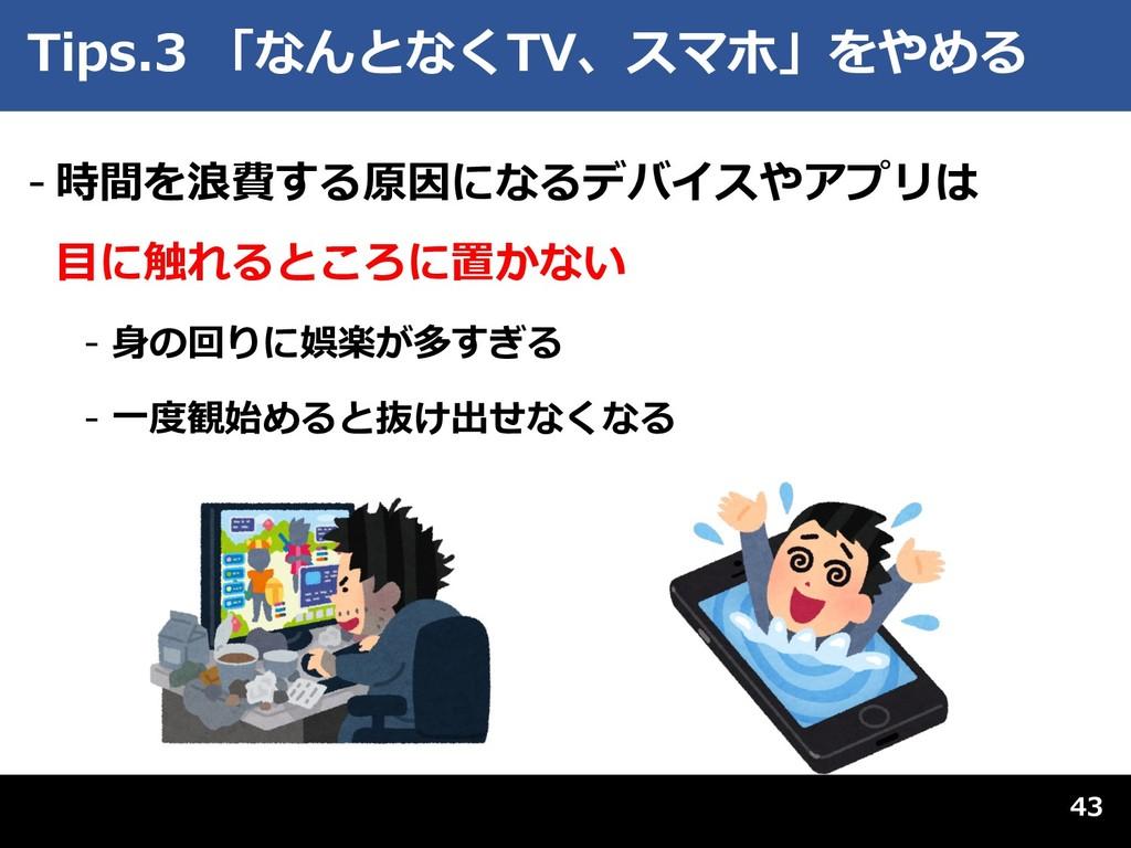 Tips.3 「なんとなくTV、スマホ」をやめる - 時間を浪費する原因になるデバイスやアプリ...