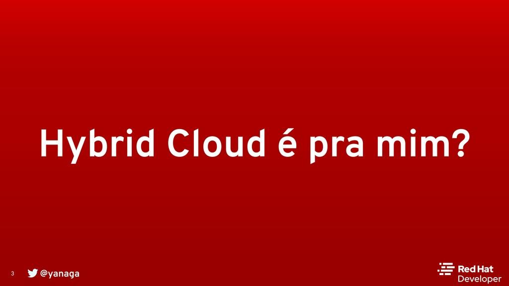 @yanaga 3 Hybrid Cloud é pra mim?