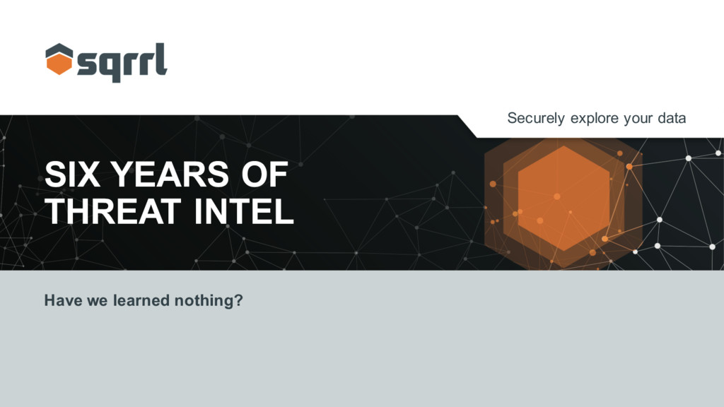 Securely explore your data SIX YEARS OF THREAT ...