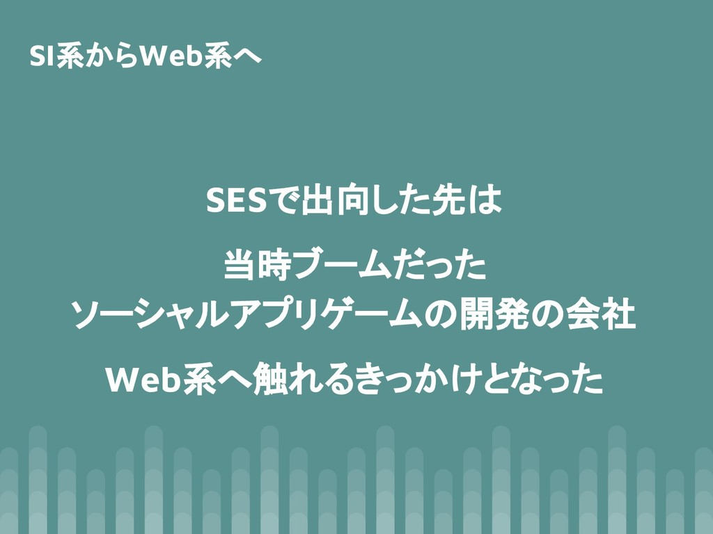 SESで出向した先は 当時ブームだった ソーシャルアプリゲームの開発の会社 Web系へ触れるき...
