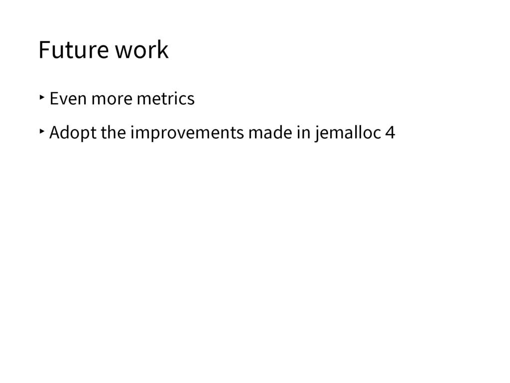 Future work ▸Even more metrics ▸Adopt the impro...