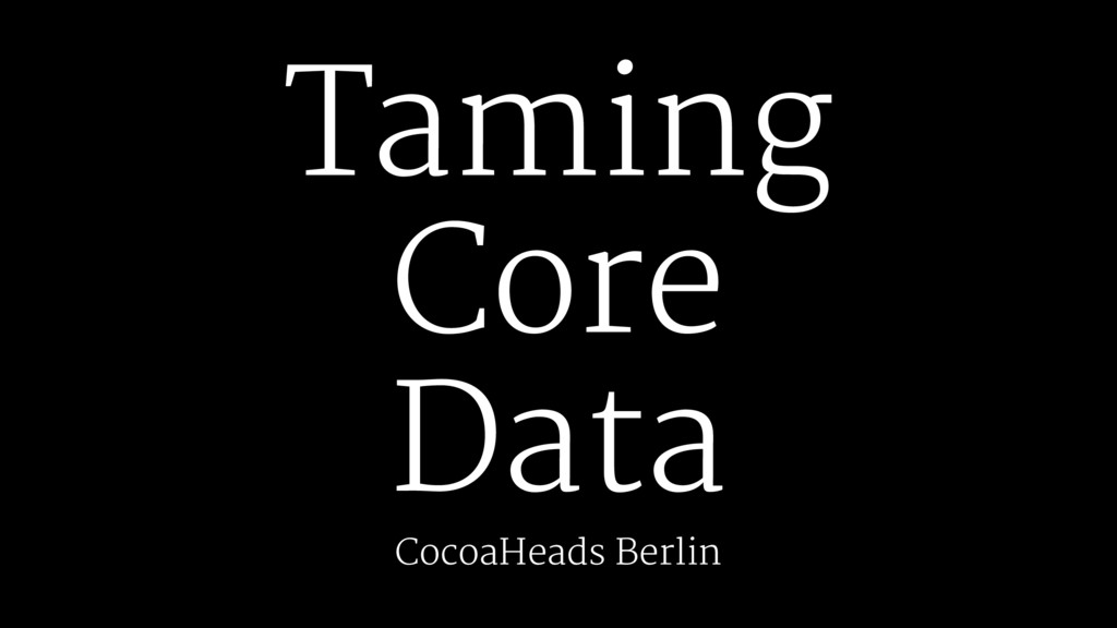 Taming Core Data CocoaHeads Berlin