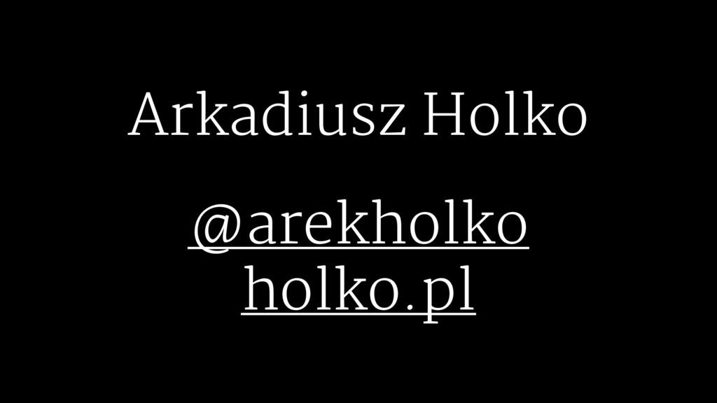Arkadiusz Holko @arekholko holko.pl