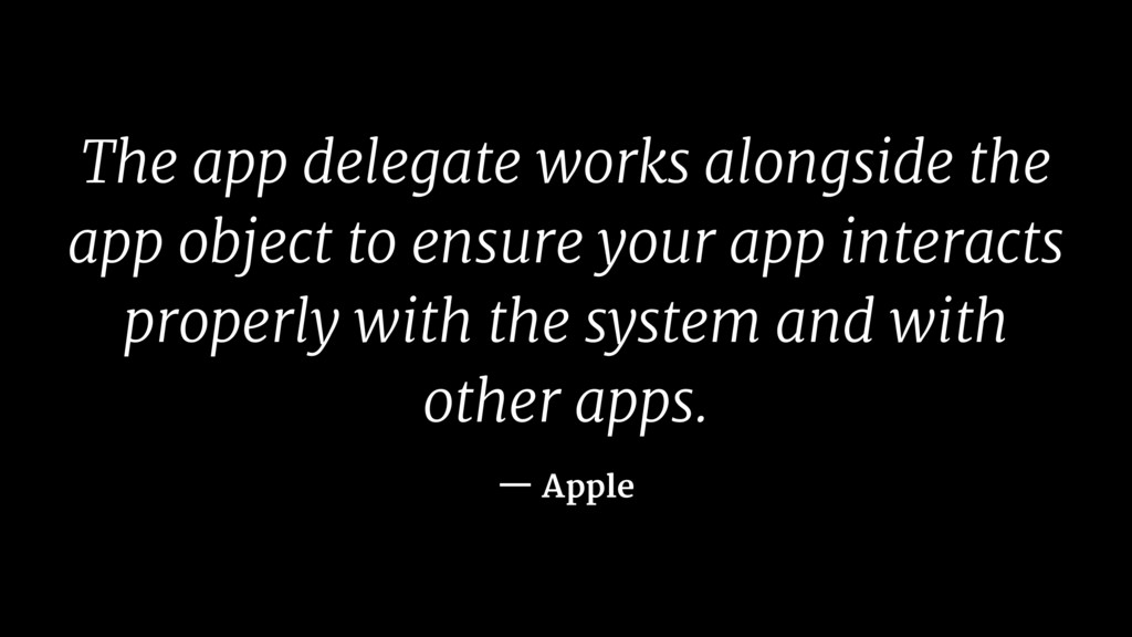 The app delegate works alongside the app object...