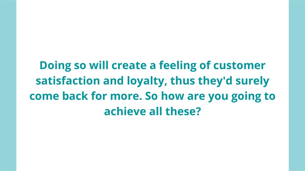 DONE Doing so will create a feeling of customer...