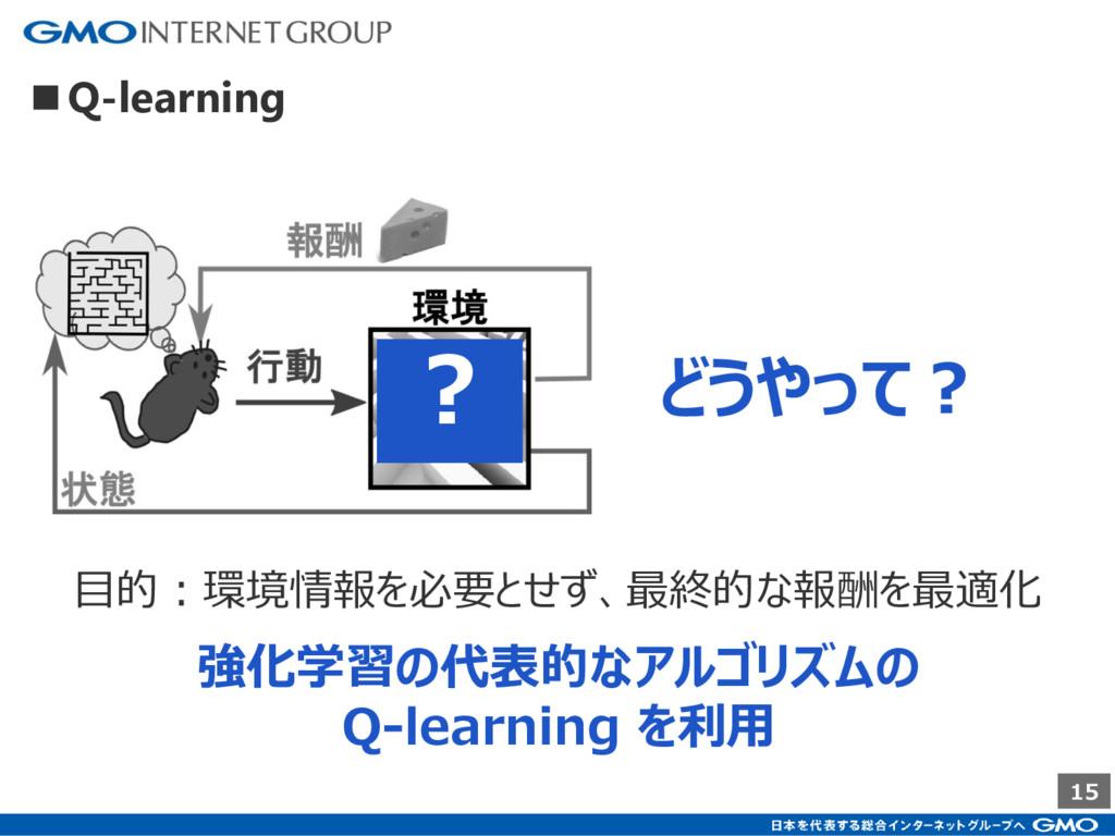 15 強化学習の代表的なアルゴリズムの Q-learning を利用 目的:環境情報を必要とせ...