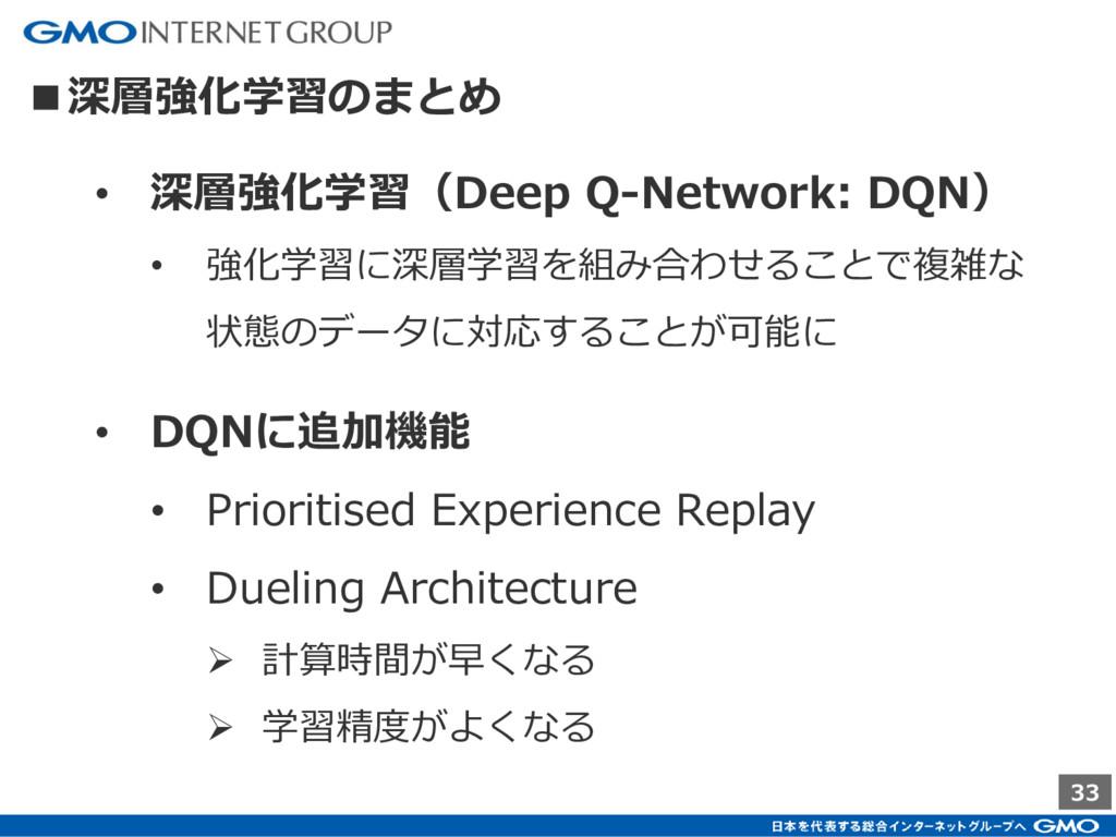 33 ■深層強化学習のまとめ • 深層強化学習(Deep Q-Network: DQN) • ...