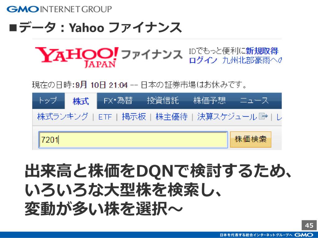45 ■データ:Yahoo ファイナンス 出来高と株価をDQNで検討するため、 いろいろな大型...