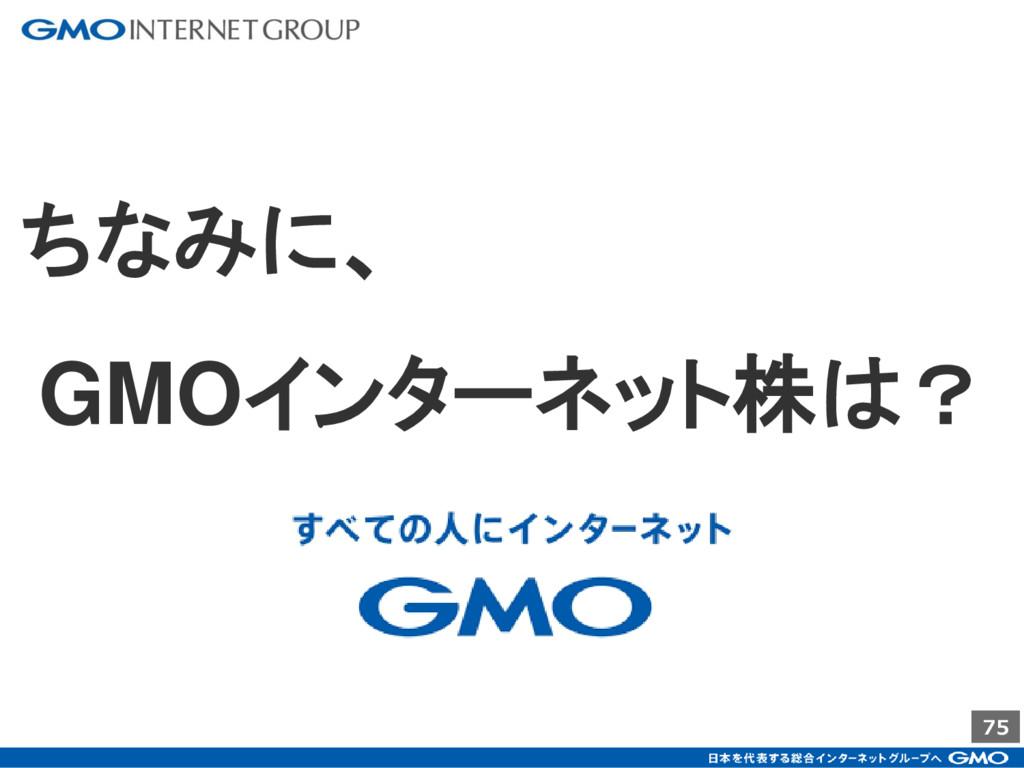 75 ちなみに、 GMOインターネット株は?