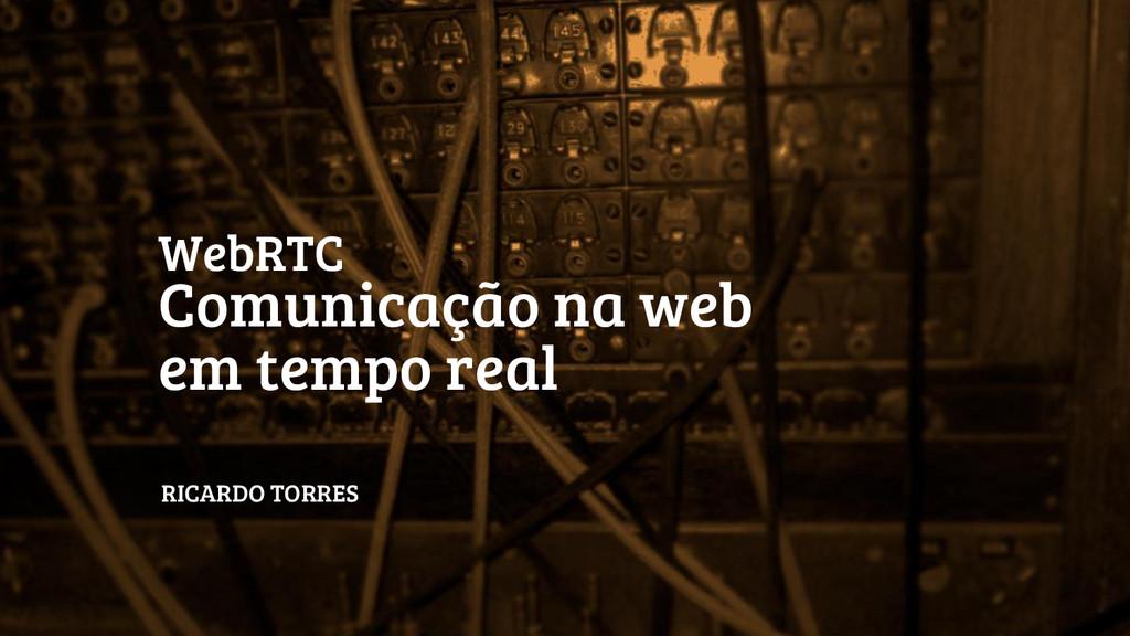 WebRTC Comunicação na web em tempo real RICARDO...