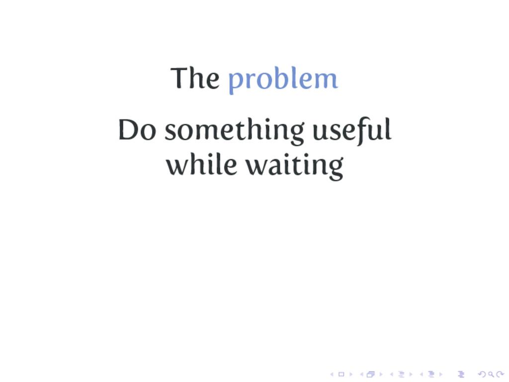 The problem Do something useful while waiting