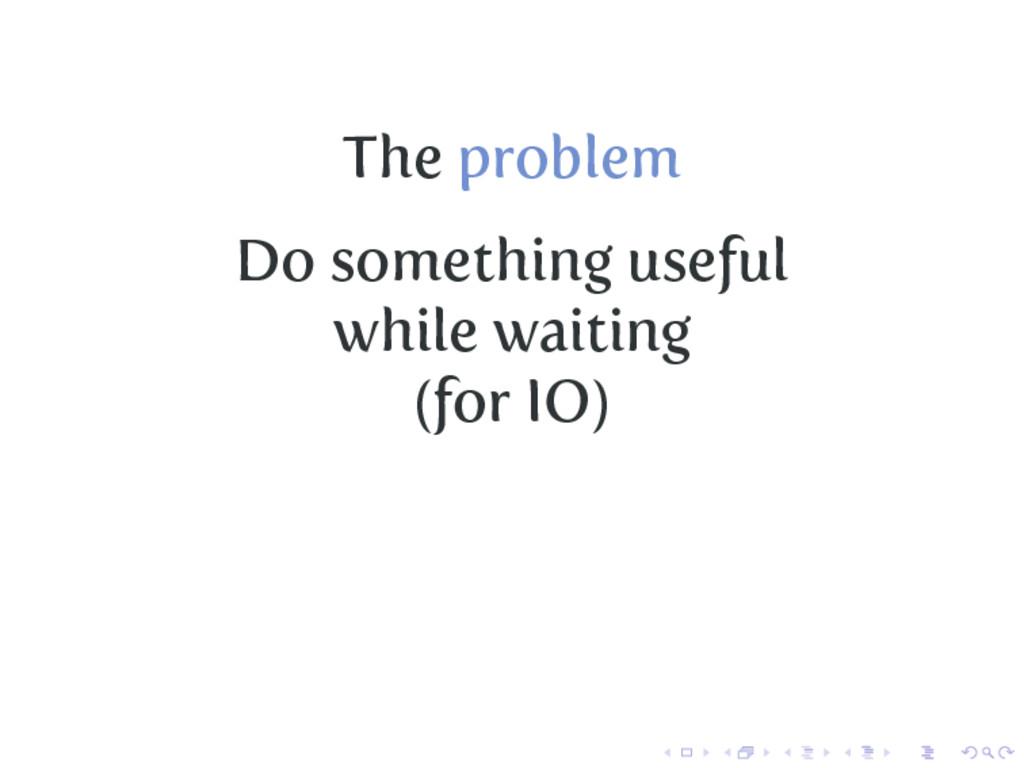 The problem Do something useful while waiting (...