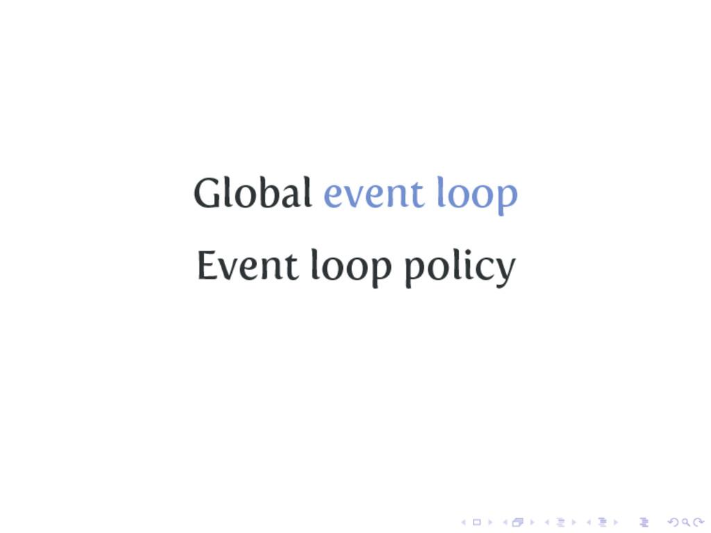 Global event loop Event loop policy