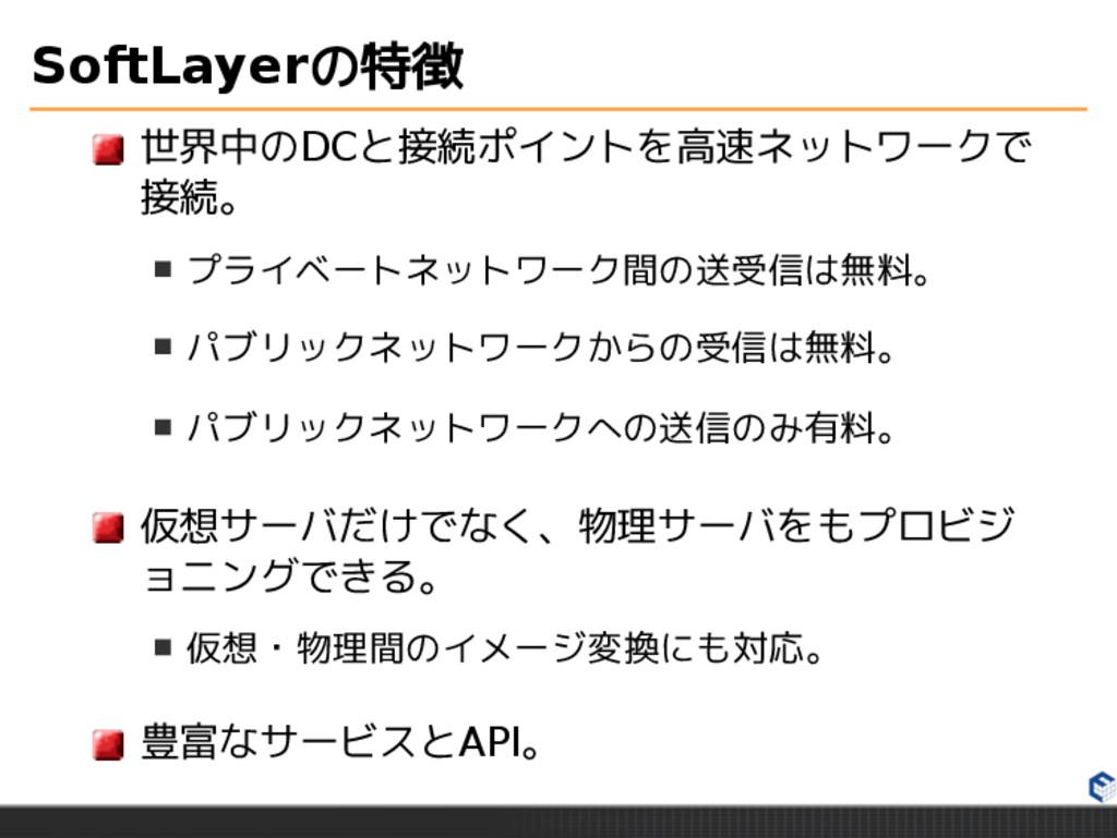 SoftLayerの特徴 世界中のDCと接続ポイントを高速ネットワークで 接続。 プライベート...