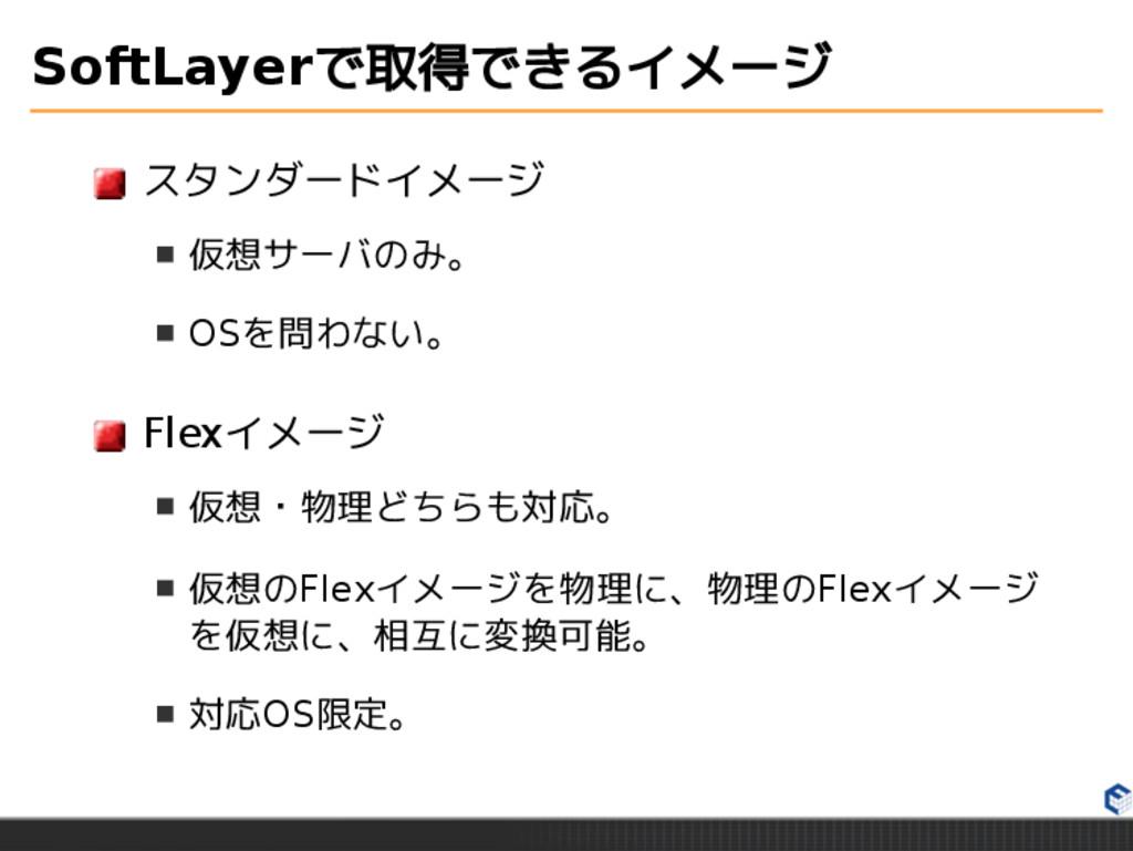 SoftLayerで取得できるイメージ スタンダードイメージ 仮想サーバのみ。 OSを問わない...