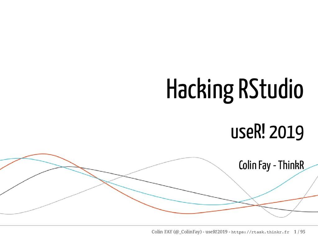 Hacking RStudio useR! 2019 Colin Fay - ThinkR C...