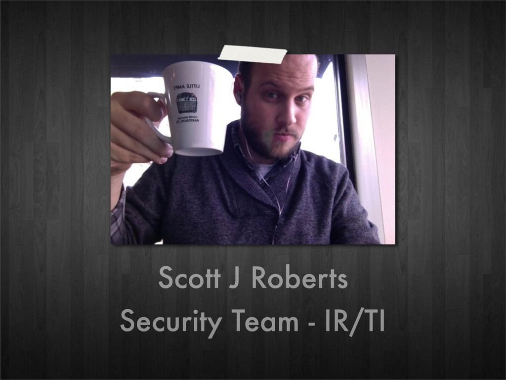 Scott J Roberts Security Team - IR/TI