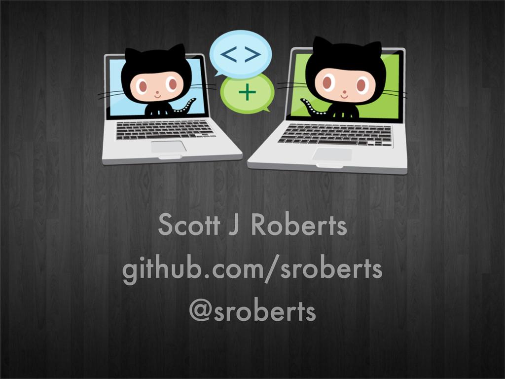 Scott J Roberts github.com/sroberts @sroberts