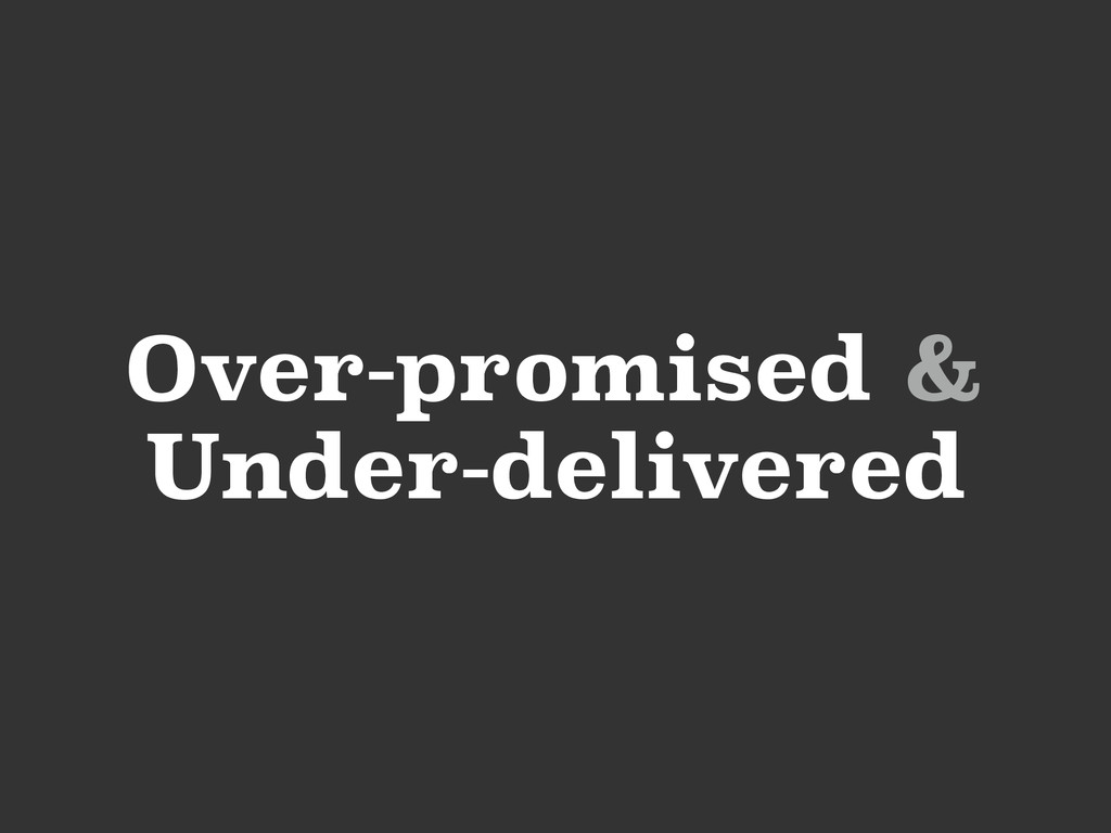 Over-promised & Under-delivered