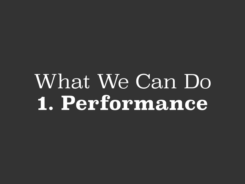 What We Can Do 1. Performance