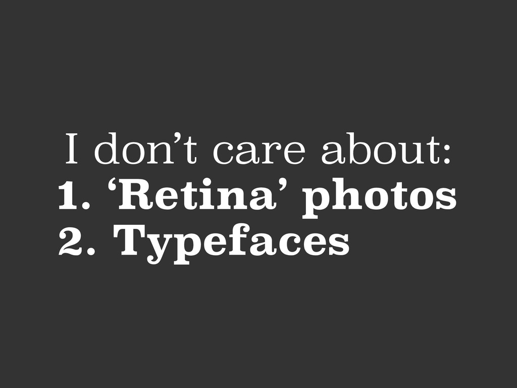 I don't care about: 1. 'Retina' photos 2. Typef...