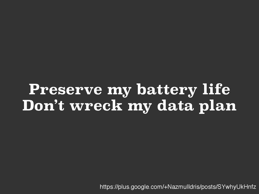 Preserve my battery life Don't wreck my data pl...